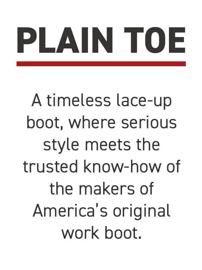 Plain Toe. A timeless lace-up boot, where serious style meets the trusted know-how of America's original work boot.
