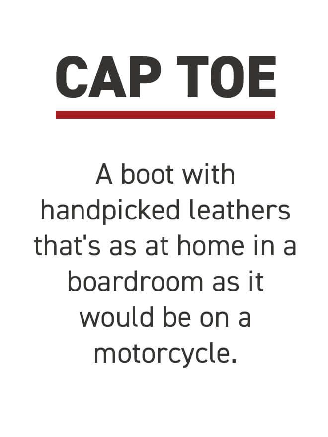 Cap Toe. A boot with handpicked leathers that's as at home in a boardroom as it would be on a motorcycle.