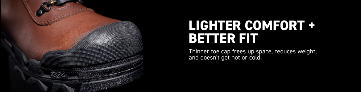 LIGHTER COMFORT + BETTER FIT. Thinner toe cap frees up space, reduces weight, and doesn't get hot or cold.