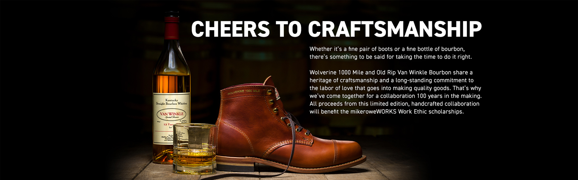 Wolverine, Cheers to craftsmanship - Whether it's a fine pair of boots or a fine bottle of bourbon, there's         something to be said for taking the time to do it right.
