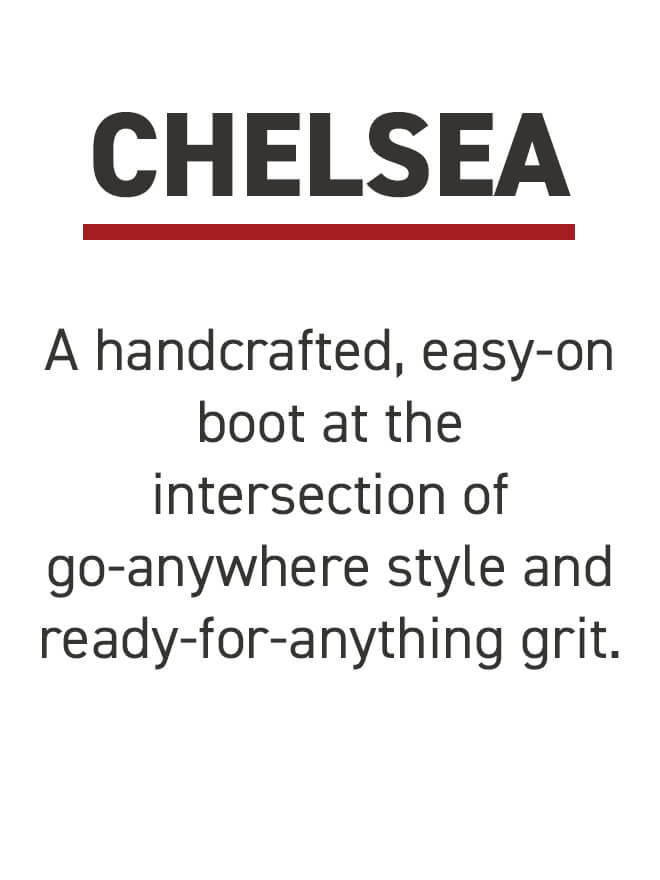 Chelsea. A handcrafted, easy-on boot at the intersection of go-anywhere style and ready-for-anything grit..